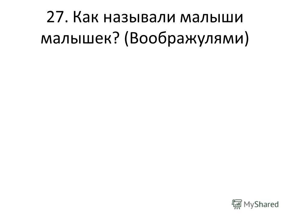 27. Как называли малыши малышек? (Воображулями)
