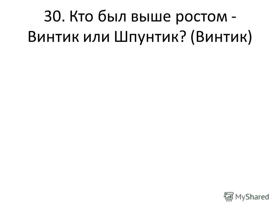 30. Кто был выше ростом - Винтик или Шпунтик? (Винтик)