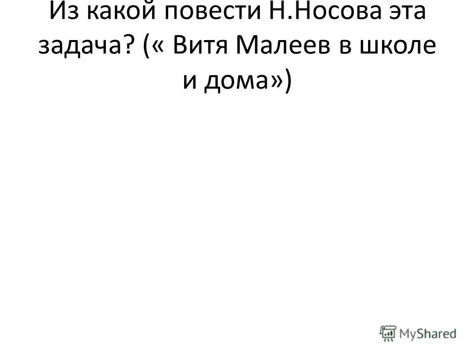 Из какой повести Н.Носова эта задача? (« Витя Малеев в школе и дома»)
