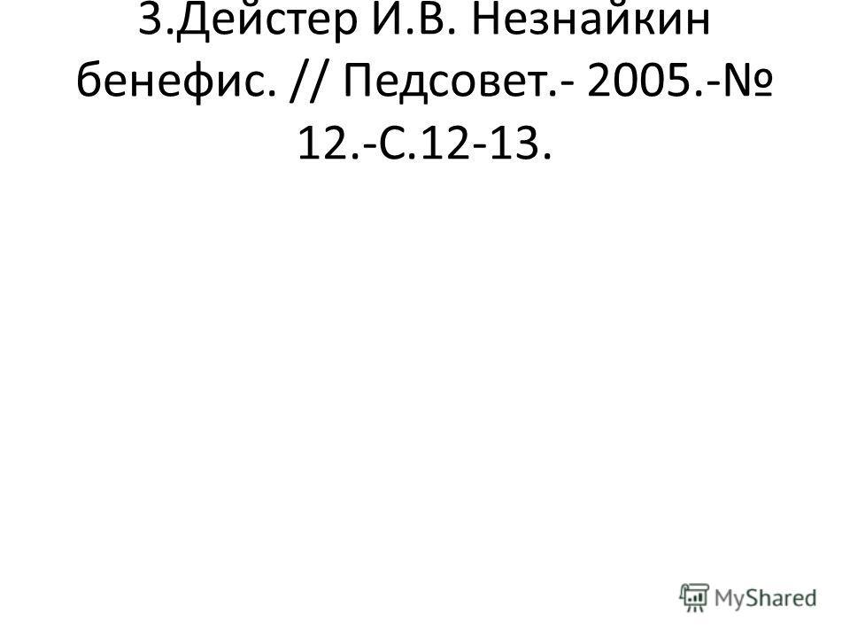 3.Дейстер И.В. Незнайкин бенефис. // Педсовет.- 2005.- 12.-С.12-13.
