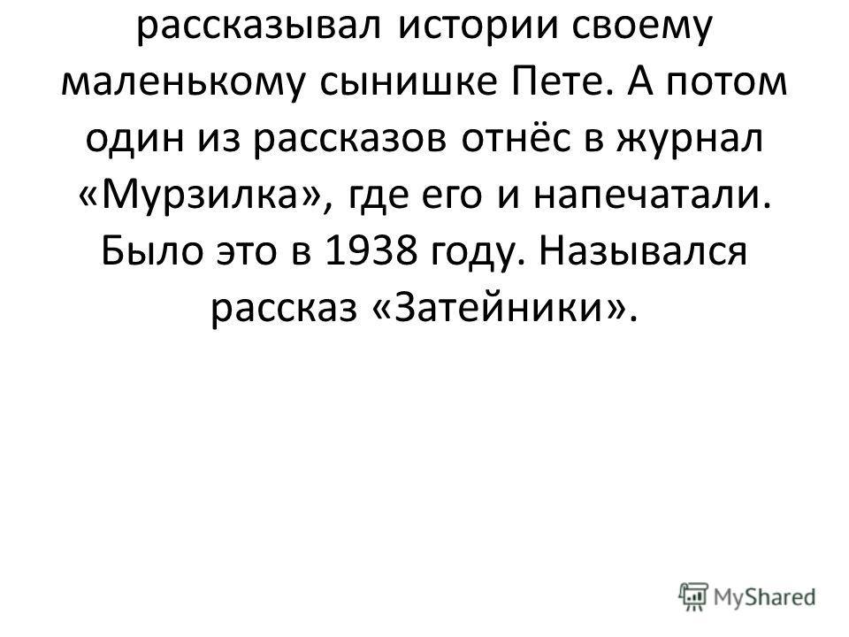 Писать Николай Носов начал по той же причине, что и многие другие писатели, - сначала просто рассказывал истории своему маленькому сынишке Пете. А потом один из рассказов отнёс в журнал «Мурзилка», где его и напечатали. Было это в 1938 году. Называлс