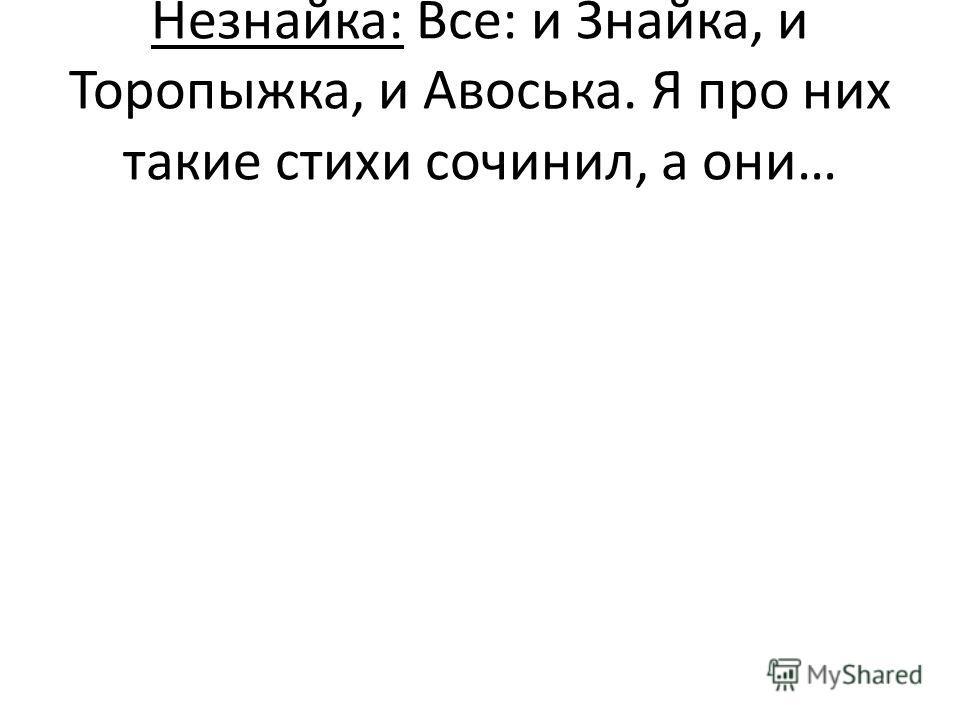 Незнайка: Все: и Знайка, и Торопыжка, и Авоська. Я про них такие стихи сочинил, а они…