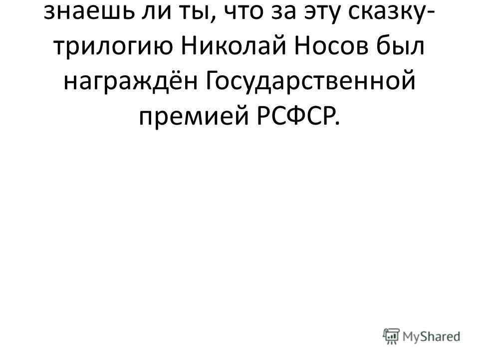 Библиотекарь: Правильно. А знаешь ли ты, что за эту сказку- трилогию Николай Носов был награждён Государственной премией РСФСР.
