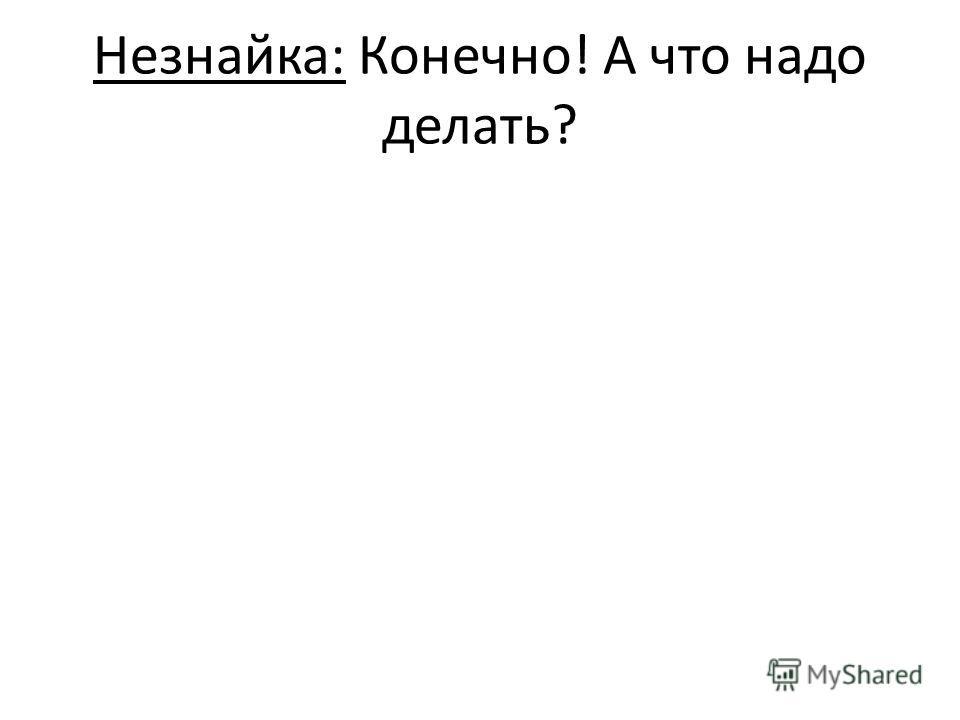 Незнайка: Конечно! А что надо делать?