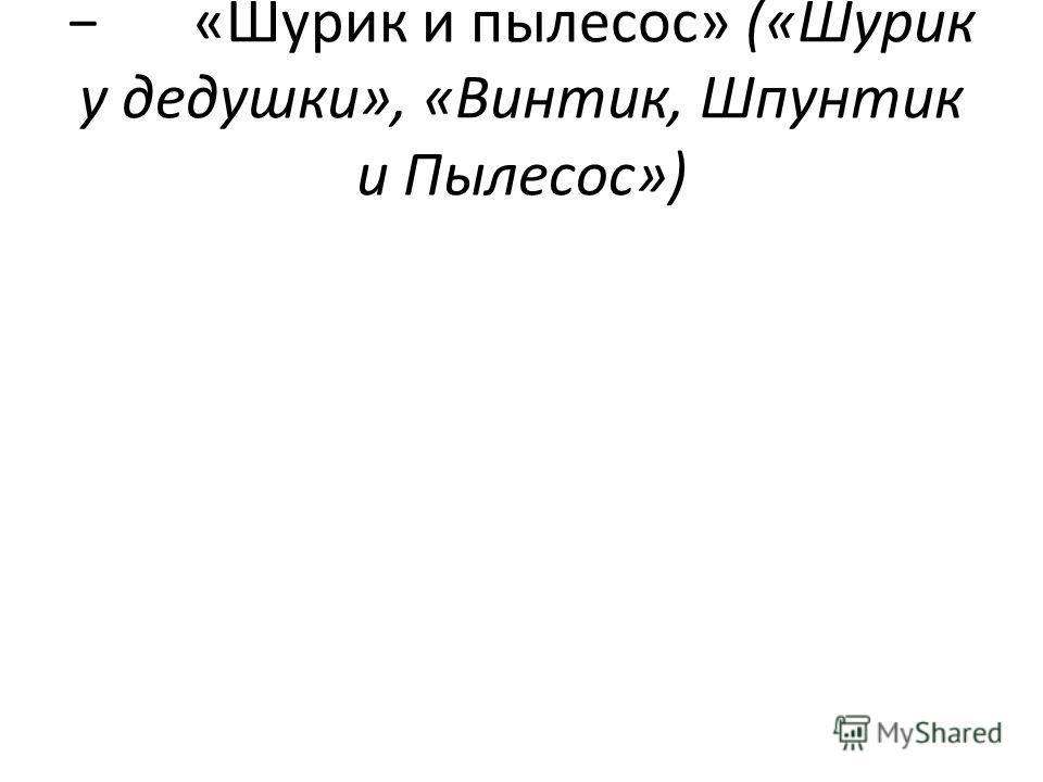 «Шурик и пылесос» («Шурик у дедушки», «Винтик, Шпунтик и Пылесос»)