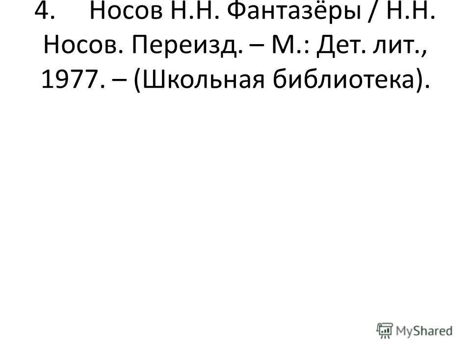 4. Носов Н.Н. Фантазёры / Н.Н. Носов. Переизд. – М.: Дет. лит., 1977. – (Школьная библиотека).
