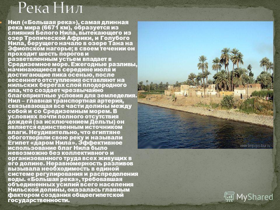Нил («Большая река»), самая длинная река мира (6671 км), образуется из слияния Белого Нила, вытекающего из озер Тропической Африки, и Голубого Нила, берущего начало в озере Тана на Эфиопском нагорье; в своем течении он проходит шесть порогов и развет