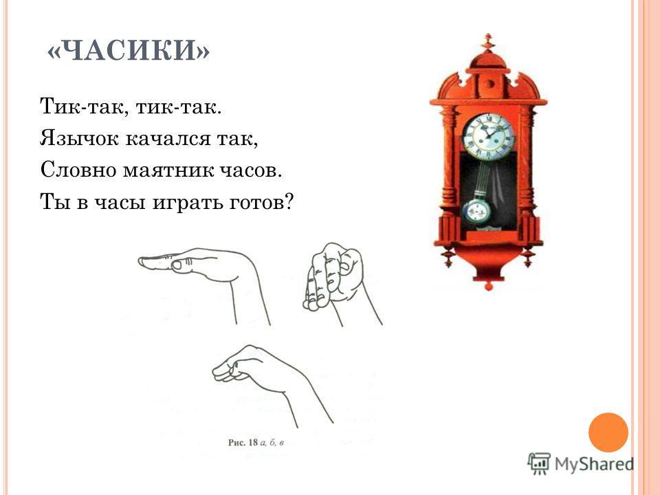 « ЧАСИКИ» Тик-так, тик-так. Язычок качался так, Словно маятник часов. Ты в часы играть готов?
