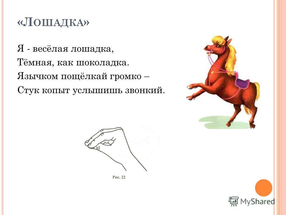 «Л ОШАДКА » Я - весёлая лошадка, Тёмная, как шоколадка. Язычком пощёлкай громко – Стук копыт услышишь звонкий.
