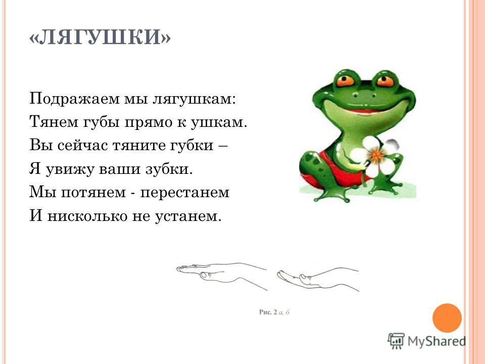 «ЛЯГУШКИ» Подражаем мы лягушкам: Тянем губы прямо к ушкам. Вы сейчас тяните губки – Я увижу ваши зубки. Мы потянем - перестанем И нисколько не устанем.