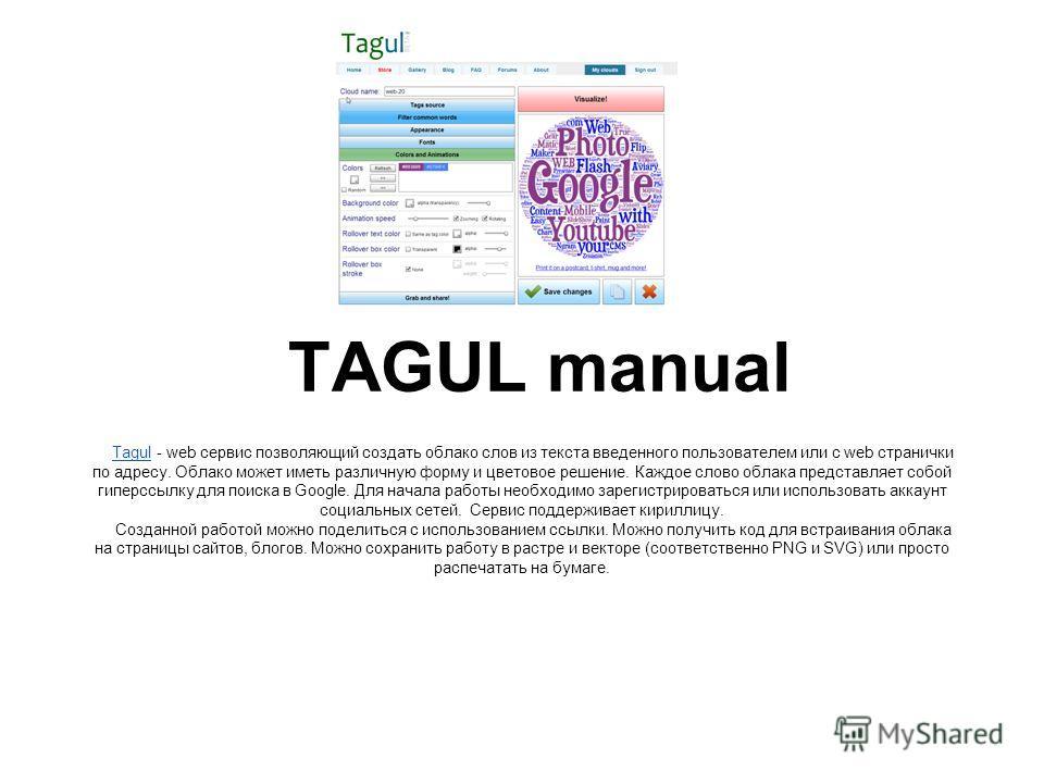 TAGUL manual TagulTagul - web сервис позволяющий создать облако слов из текста введенного пользователем или с web странички по адресу. Облако может иметь различную форму и цветовое решение. Каждое слово облака представляет собой гиперссылку для поиск