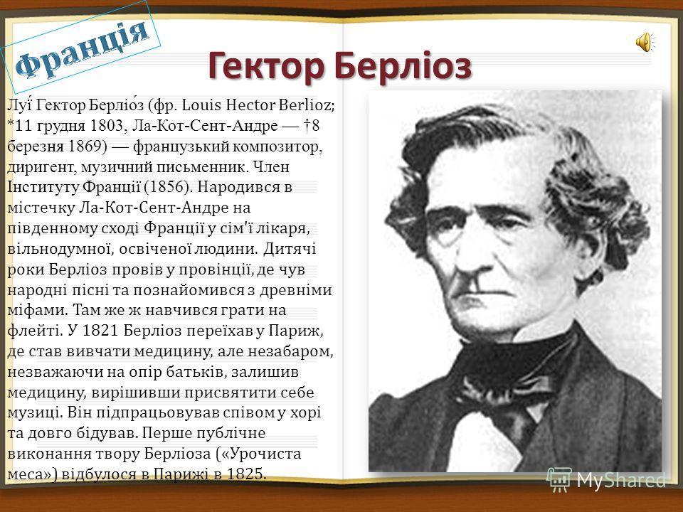 Гектор Берліоз Луї́ Гектор Берліо́з (фр. Louis Hector Berlioz; *11 грудня 1803, Ла-Кот-Сент-Андре 8 березня 1869) французький композитор, диригент, му