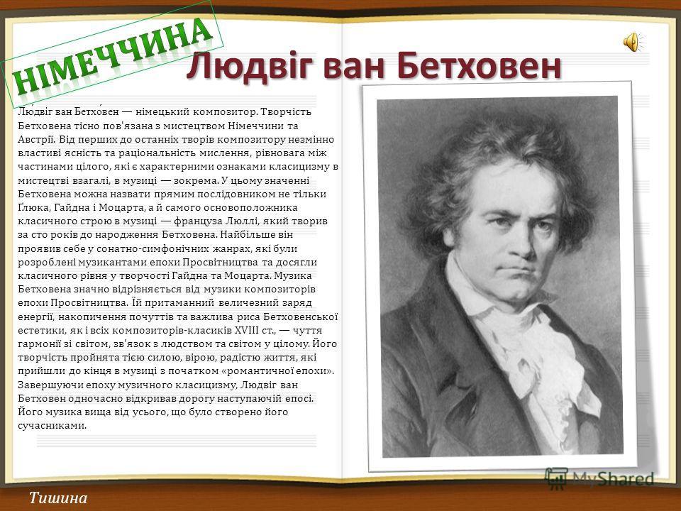 Людвіг ван Бетховен Тишина Лю́двіг ван Бетхо́вен німецький композитор. Творчість Бетховена тісно пов'язана з мистецтвом Німеччини та Австрії. Від перш