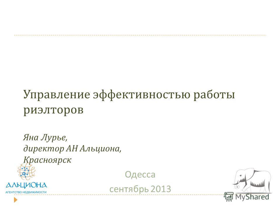Управление эффективностью работы риэлторов Яна Лурье, директор АН Альциона, Красноярск Одесса сентябрь 2013