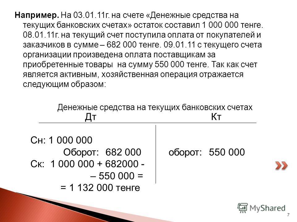 7 Например. На 03.01.11г. на счете «Денежные средства на текущих банковских счетах» остаток составил 1 000 000 тенге. 08.01.11г. на текущий счет поступила оплата от покупателей и заказчиков в сумме – 682 000 тенге. 09.01.11 с текущего счета организац