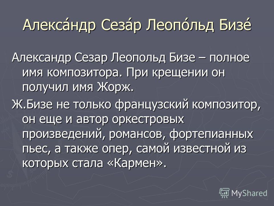 Алекса́ндр Сеза́р Леопо́льд Бизе́ Александр Сезар Леопольд Бизе – полное имя композитора. При крещении он получил имя Жорж. Ж.Бизе не только французский композитор, он еще и автор оркестровых произведений, романсов, фортепианных пьес, а также опер, с