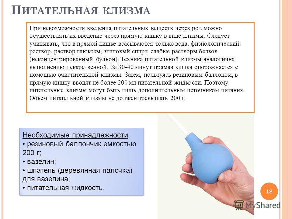 П ИТАТЕЛЬНАЯ КЛИЗМА 18 Необходимые принадлежности: резиновый баллончик емкостью 200 г; вазелин; шпатель (деревянная палочка) для вазелина; питательная жидкость. Необходимые принадлежности: резиновый баллончик емкостью 200 г; вазелин; шпатель (деревян