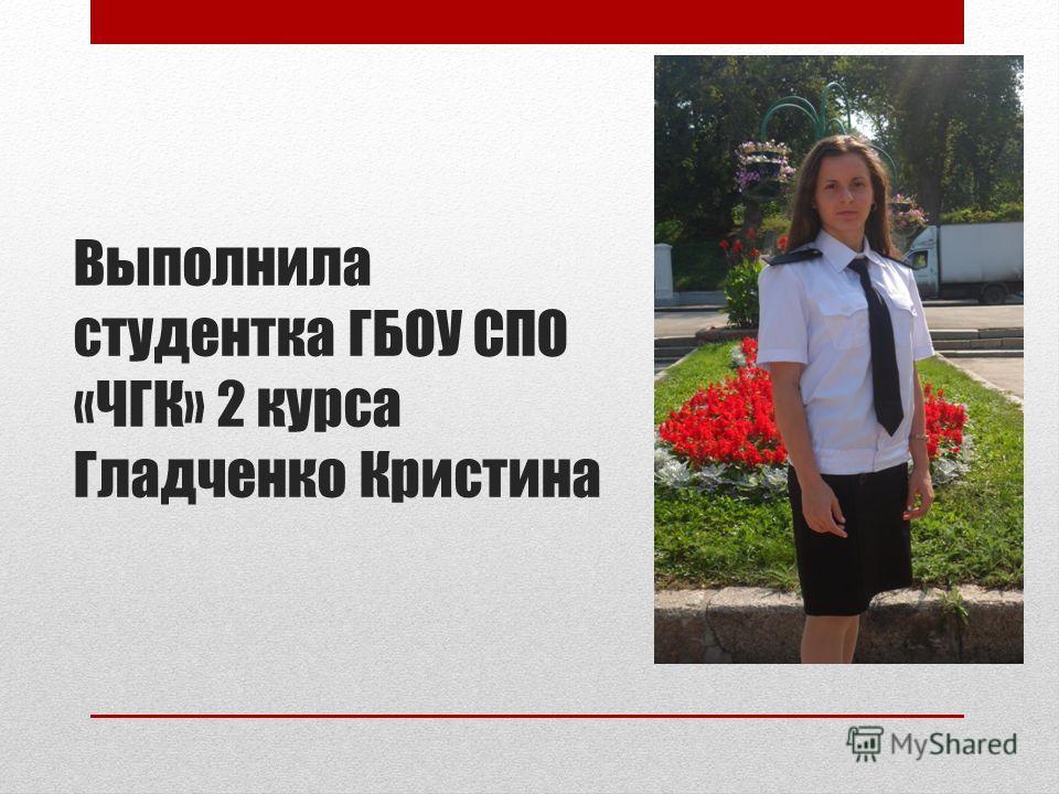 Выполнила студентка ГБОУ СПО «ЧГК» 2 курса Гладченко Кристина