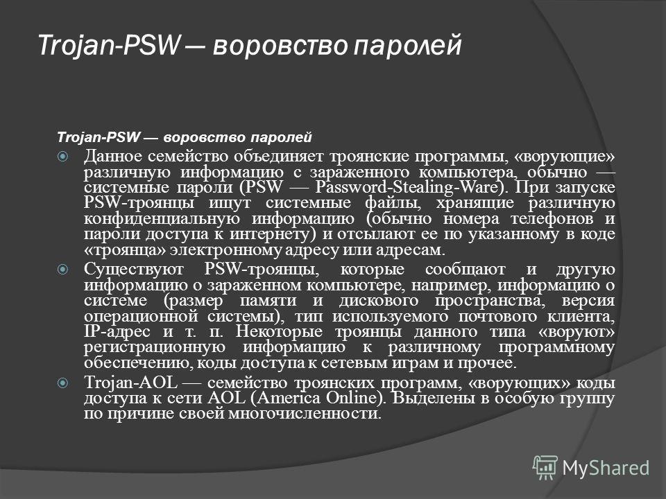 Trojan-PSW воровство паролей Данное семейство объединяет троянские программы, «ворующие» различную информацию с зараженного компьютера, обычно системные пароли (PSW Password-Stealing-Ware). При запуске PSW-троянцы ищут сиcтемные файлы, хранящие разли