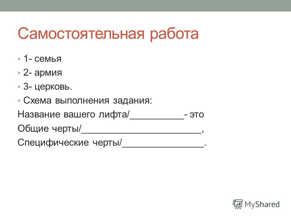 Самостоятельная работа 1- семья 2- армия 3- церковь. Схема выполнения задания: Название вашего лифта/__________- это Общие черты/______________________, Специфические черты/_______________.