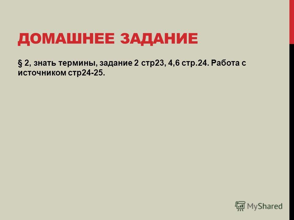 ДОМАШНЕЕ ЗАДАНИЕ § 2, знать термины, задание 2 стр23, 4,6 стр.24. Работа с источником стр24-25.