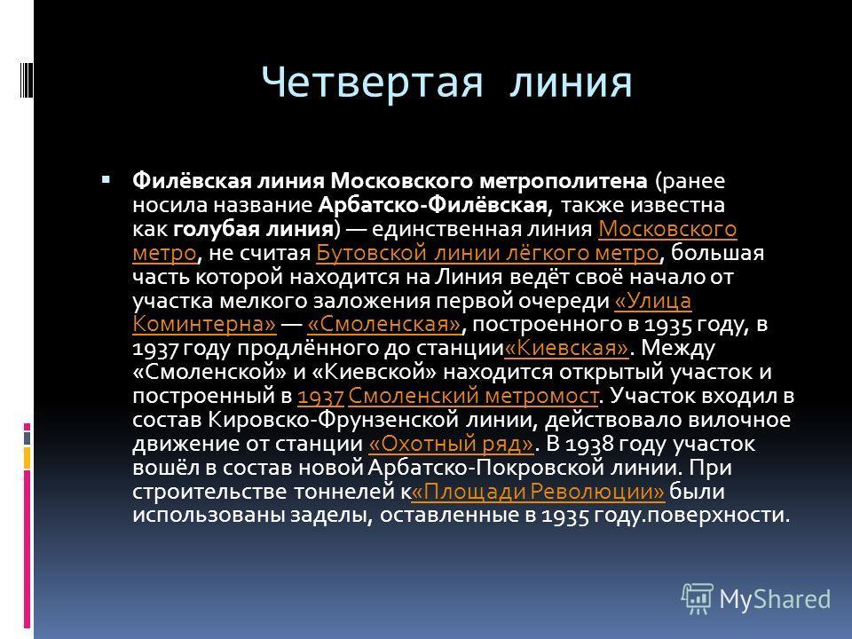 Четвертая линия Филёвская линия Московского метрополитена (ранее носила название Арбатско-Филёвская, также известна как голубая линия) единственная линия Московского метро, не считая Бутовской линии лёгкого метро, большая часть которой находится на Л