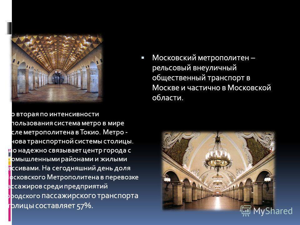 Московский метрополитен – рельсовый внеуличный общественный транспорт в Москве и частично в Московской области. Это вторая по интенсивности использования система метро в мире после метрополитена в Токио. Метро - основа транспортной системы столицы. О