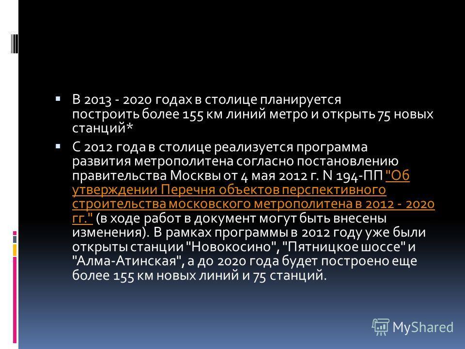 В 2013 - 2020 годах в столице планируется построить более 155 км линий метро и открыть 75 новых станций* С 2012 года в столице реализуется программа развития метрополитена согласно постановлению правительства Москвы от 4 мая 2012 г. N 194-ПП