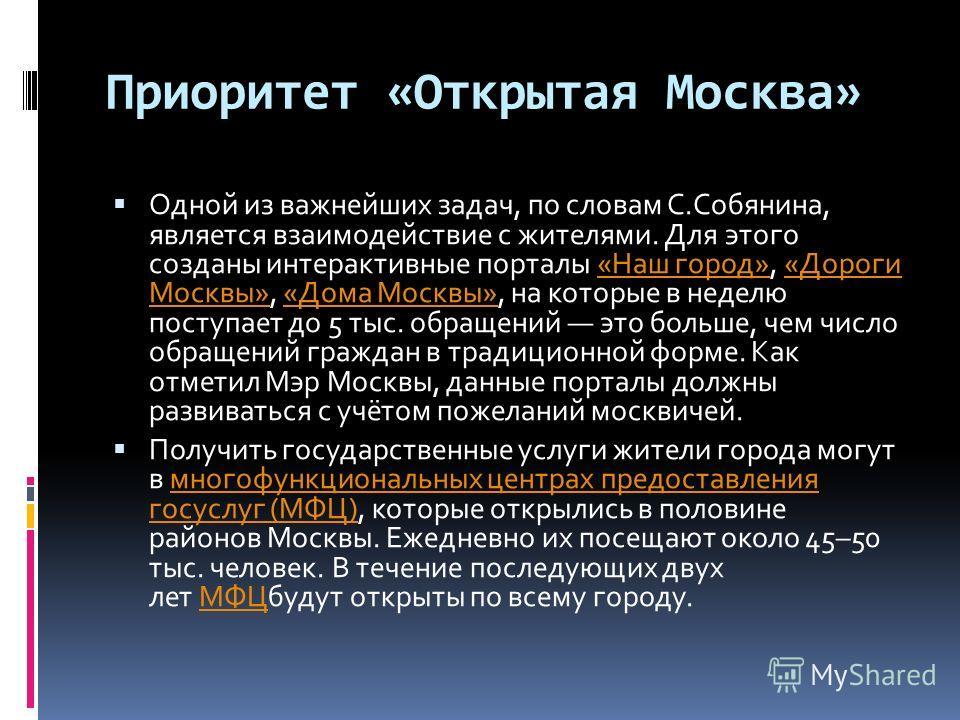 Приоритет «Открытая Москва» Одной из важнейших задач, по словам С.Собянина, является взаимодействие с жителями. Для этого созданы интерактивные порталы «Наш город», «Дороги Москвы», «Дома Москвы», на которые в неделю поступает до 5 тыс. обращений это