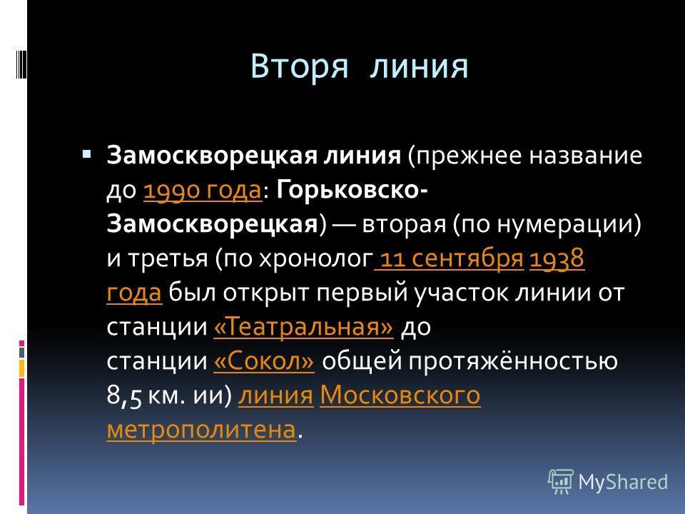 Вторя линия Замоскворецкая линия (прежнее название до 1990 года: Горьковско- Замоскворецкая) вторая (по нумерации) и третья (по хронолог 11 сентября 1938 года был открыт первый участок линии от станции «Театральная» до станции «Сокол» общей протяжённ