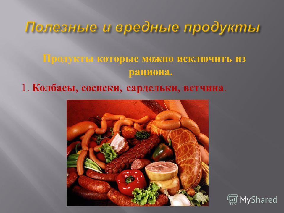 Продукты которые можно исключить из рациона. 1. Колбасы, сосиски, сардельки, ветчина.