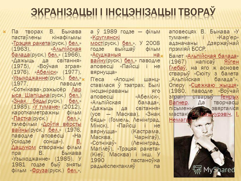Па творах В. Быкава пастаўлены кінафільмы «Трэцяя ракета(руск.) бел.» (1963), «Альпійская балада(руск.) бел.» (1966), «Дажыць да світання» (1975), «Воўчая зграя» (1976), «Абеліск» (1977), «Узыходжанне(руск.) бел.» (1977, паводле «Сотнікава»,рэжысёр Л