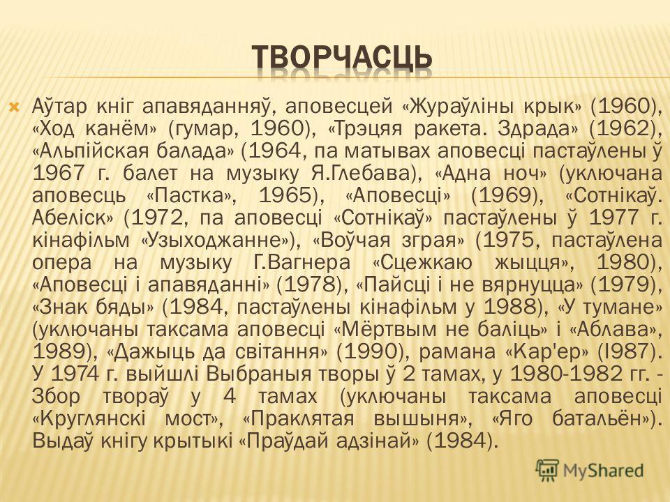 Аўтар кніг апавяданняў, аповесцей «Жураўліны крык» (1960), «Ход канём» (гумар, 1960), «Трэцяя ракета. Здрада» (1962), «Альпійская балада» (1964, па матывах аповесці пастаўлены ў 1967 г. балет на музыку Я.Глебава), «Адна ноч» (уключана аповесць «Пастк