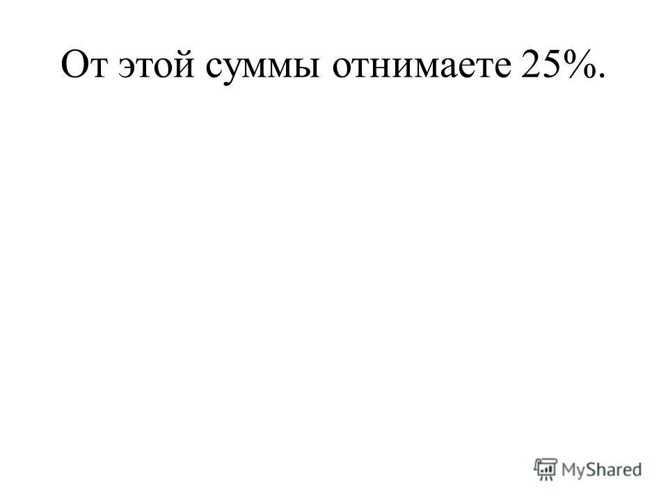 От этой суммы отнимаете 25%.