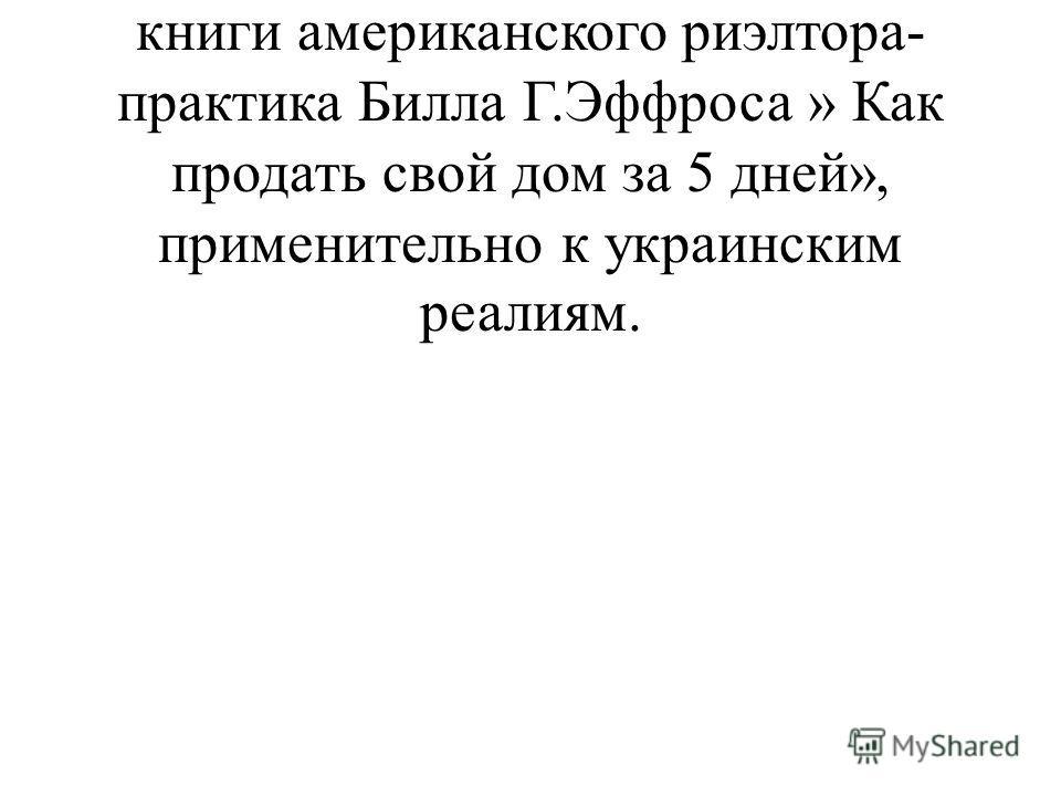Примечание 1. Советы, которые здесь даются, ремейк знаменитой книги американского риэлтора- практика Билла Г.Эффроса » Как продать свой дом за 5 дней», применительно к украинским реалиям.