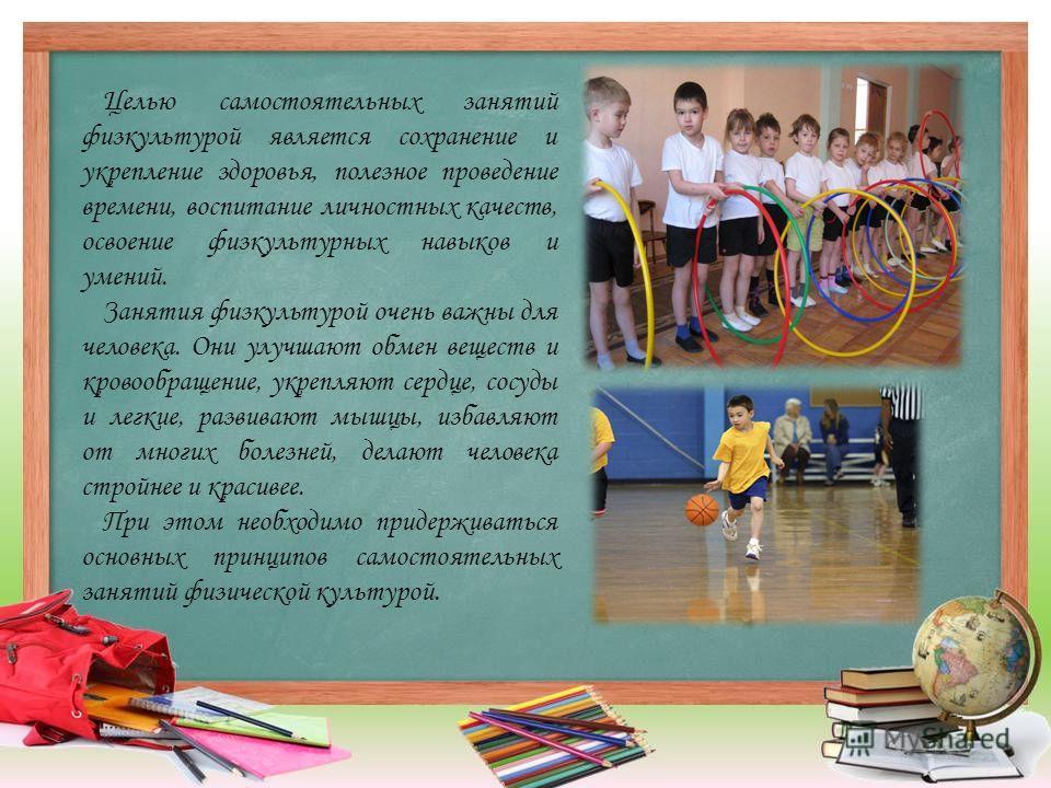 Целью самостоятельных занятий физкультурой является сохранение и укрепление здоровья, полезное проведение времени, воспитание личностных качеств, освоение физкультурных навыков и умений. Занятия физкультурой очень важны для человека. Они улучшают обм