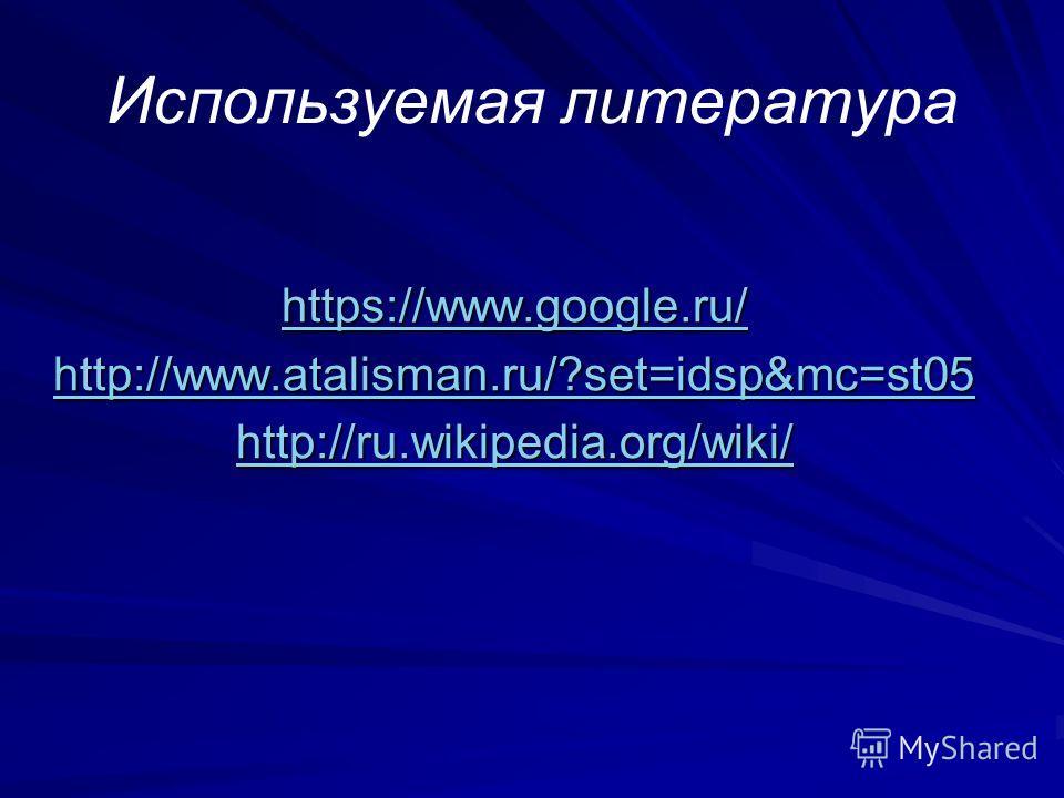 Используемая литература https://www.google.ru/ http://www.atalisman.ru/?set=idsp&mc=st05 http://ru.wikipedia.org/wiki/