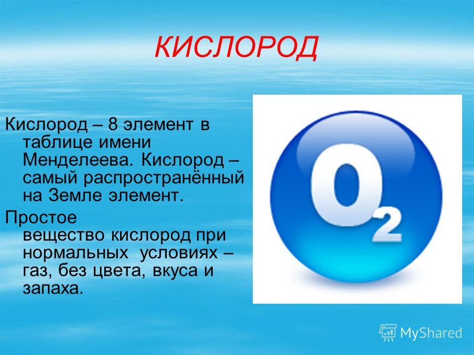 КИСЛОРОД Кислород – 8 элемент в таблице имени Менделеева. Кислород – самый распространённый на Земле элемент. Простое вещество кислород при нормальных условиях – газ, без цвета, вкуса и запаха.