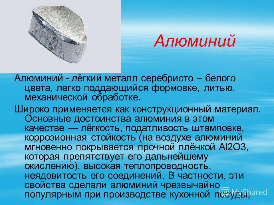 Алюминий Алюминий - лёгкий металл серебристо – белого цвета, легко поддающийся формовке, литью, механической обработке. Широко применяется как конструкционный материал. Основные достоинства алюминия в этом качестве лёгкость, податливость штамповке, к