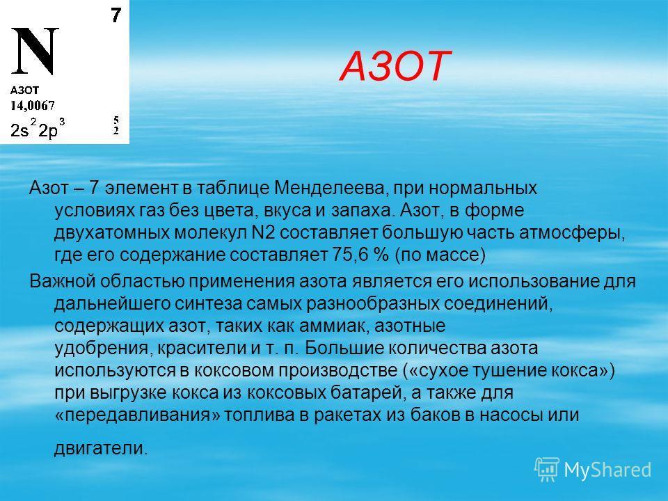 АЗОТ Азот – 7 элемент в таблице Менделеева, при нормальных условиях газ без цвета, вкуса и запаха. Азот, в форме двухатомных молекул N2 составляет большую часть атмосферы, где его содержание составляет 75,6 % (по массе) Важной областью применения азо