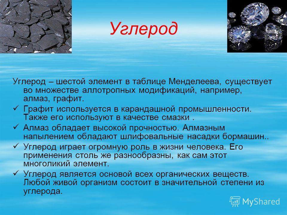 Углерод Углерод – шестой элемент в таблице Менделеева, существует во множестве аллотропных модификаций, например, алмаз, графит. Графит используется в карандашной промышленности. Также его используют в качестве смазки. Алмаз обладает высокой прочност