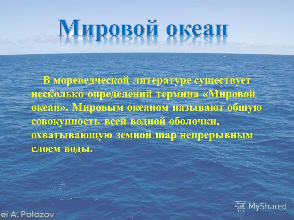 В мореведческой литературе существует несколько определений термина « Мировой океан ». Мировым океаном называют общую совокупность всей водной оболочки, охватывающую земной шар непрерывным слоем воды.