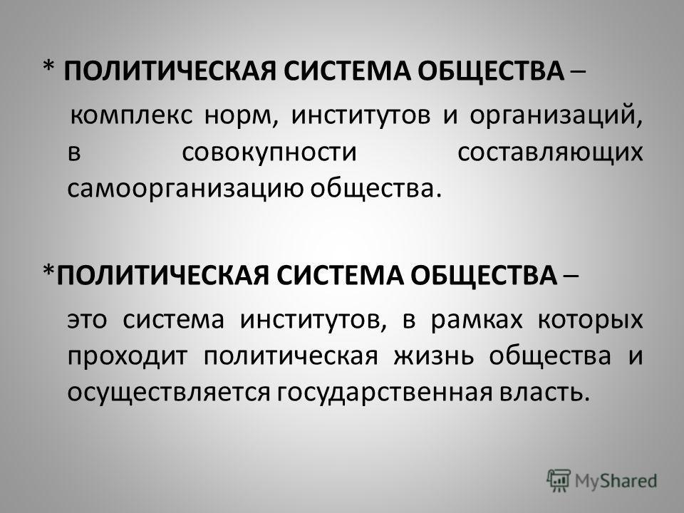 * ПОЛИТИЧЕСКАЯ СИСТЕМА ОБЩЕСТВА – комплекс норм, институтов и организаций, в совокупности составляющих самоорганизацию общества. *ПОЛИТИЧЕСКАЯ СИСТЕМА ОБЩЕСТВА – это система институтов, в рамках которых проходит политическая жизнь общества и осуществ