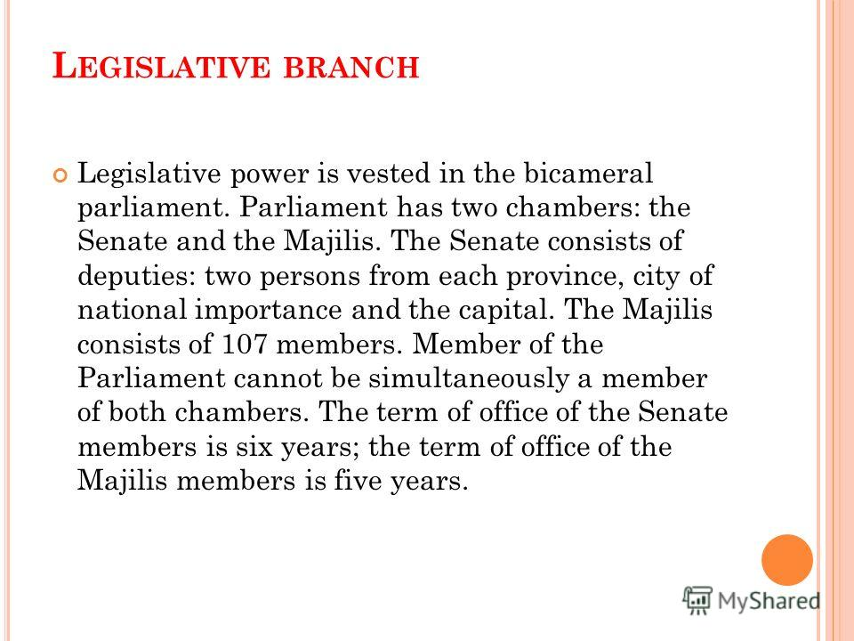 L EGISLATIVE BRANCH Legislative power is vested in the bicameral parliament. Parliament has two chambers: the Senate and the Majilis. The Senate consists of deputies: two persons from each province, city of national importance and the capital. The Ma