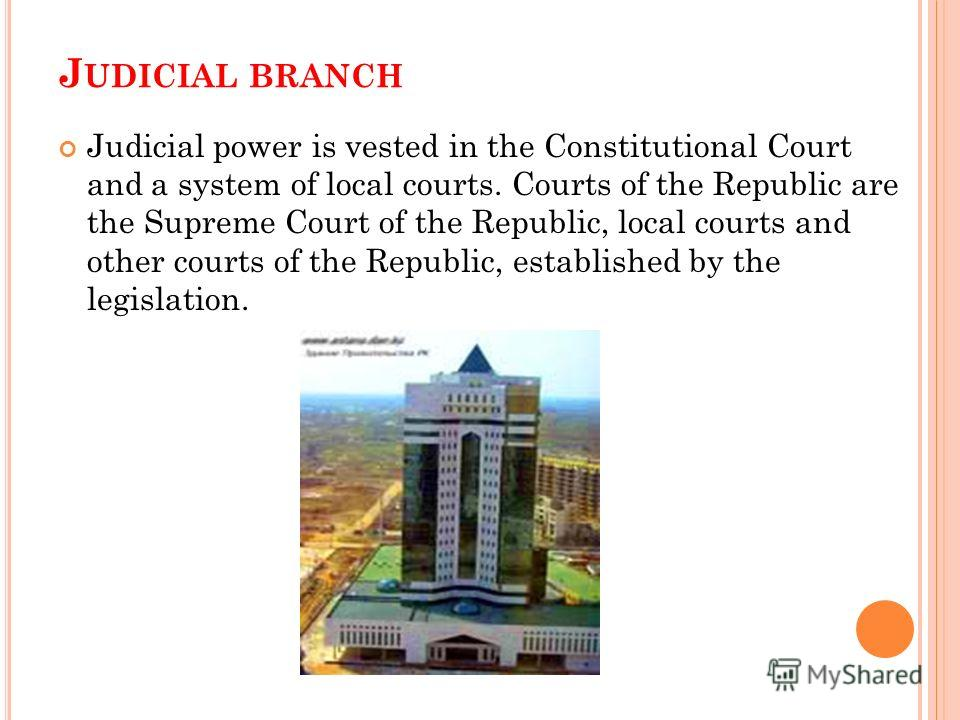 J UDICIAL BRANCH Judicial power is vested in the Constitutional Court and a system of local courts. Courts of the Republic are the Supreme Court of the Republic, local courts and other courts of the Republic, established by the legislation.