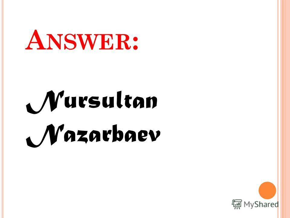 A NSWER : Nursultan Nazarbaev