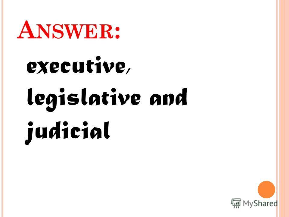 A NSWER : executive, legislative and judicial