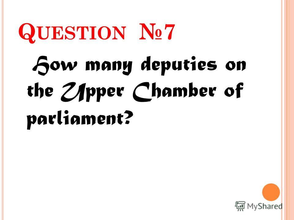 Q UESTION 7 How many deputies on the Upper Chamber of parliament?