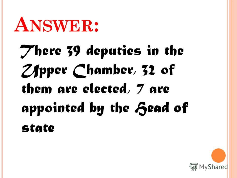 A NSWER : There 39 deputies in the Upper Chamber, 32 of them are elected, 7 are appointed by the Head of state