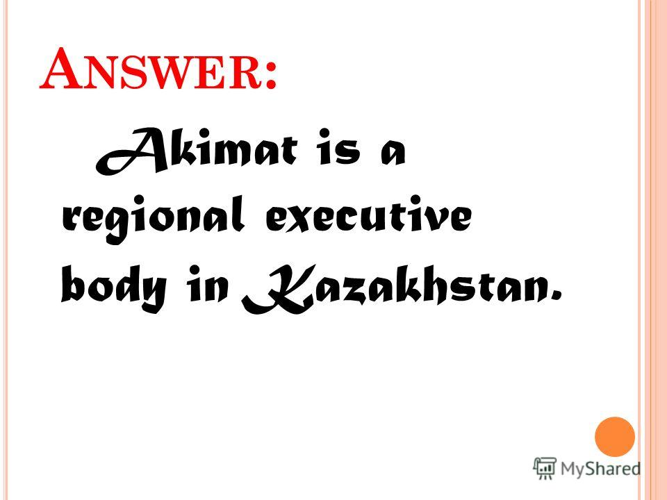A NSWER : Akimat is a regional executive body in Kazakhstan.